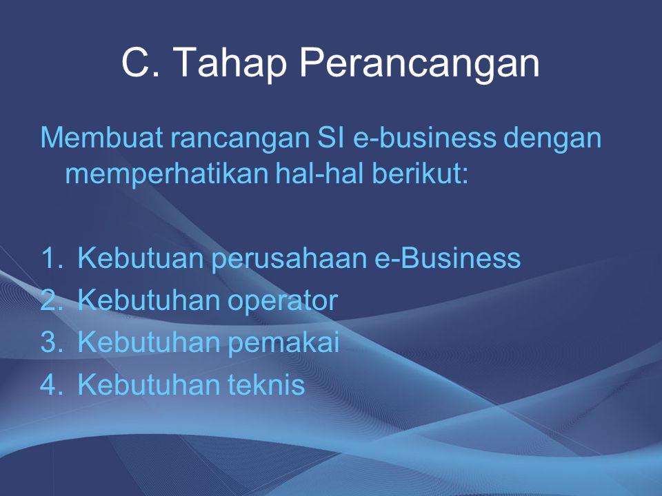 C. Tahap Perancangan Membuat rancangan SI e-business dengan memperhatikan hal-hal berikut: 1.Kebutuan perusahaan e-Business 2.Kebutuhan operator 3.Keb