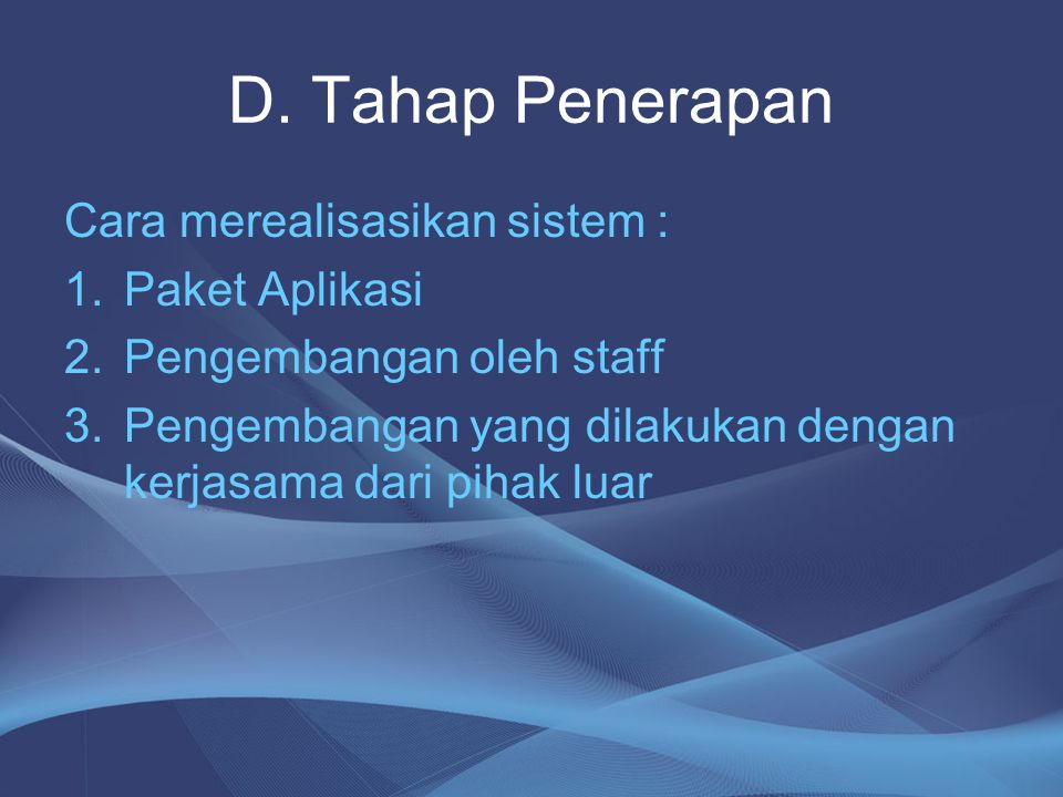 D. Tahap Penerapan Cara merealisasikan sistem : 1.Paket Aplikasi 2.Pengembangan oleh staff 3.Pengembangan yang dilakukan dengan kerjasama dari pihak l