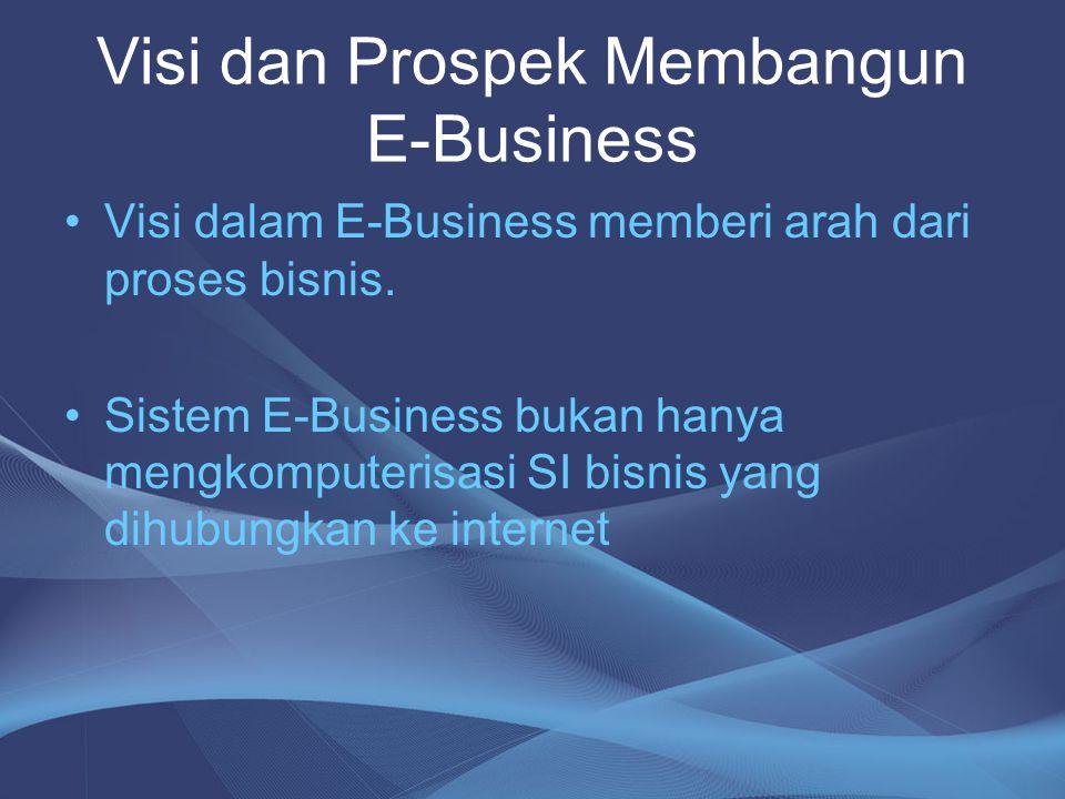 Visi dan Prospek Membangun E-Business Visi E-Business meliputi : 1.Adanya keinginan yang kuat dan konsisten untuk membangun hubungan langsung dengan konsumen 2.Pembangunan jaringan komunitas.