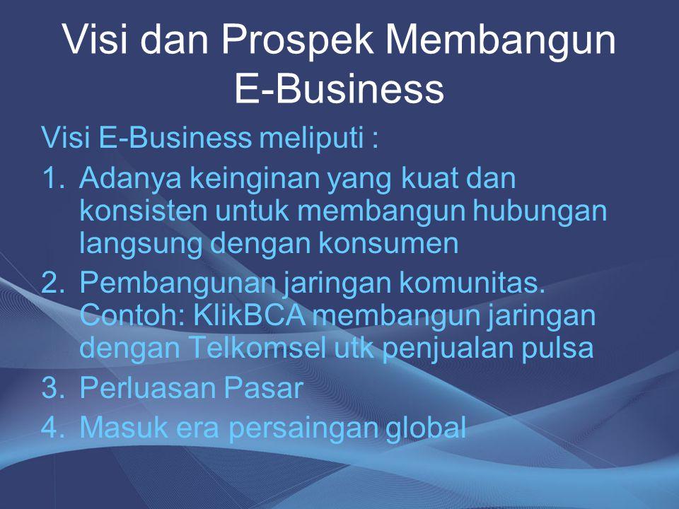 Visi dan Prospek Membangun E-Business Visi E-Business meliputi : 1.Adanya keinginan yang kuat dan konsisten untuk membangun hubungan langsung dengan k