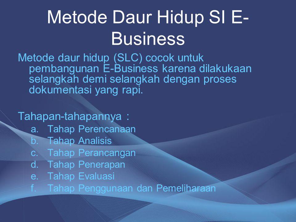 Metode Daur Hidup SI E- Business Metode daur hidup (SLC) cocok untuk pembangunan E-Business karena dilakukaan selangkah demi selangkah dengan proses d