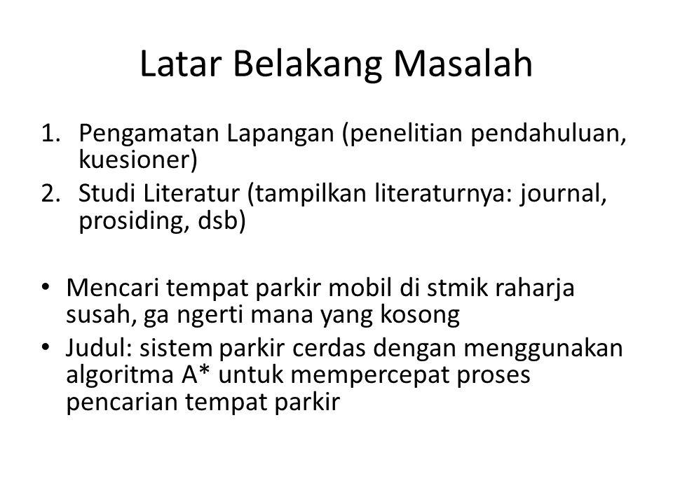 Latar Belakang Masalah 1.Pengamatan Lapangan (penelitian pendahuluan, kuesioner) 2.Studi Literatur (tampilkan literaturnya: journal, prosiding, dsb) M