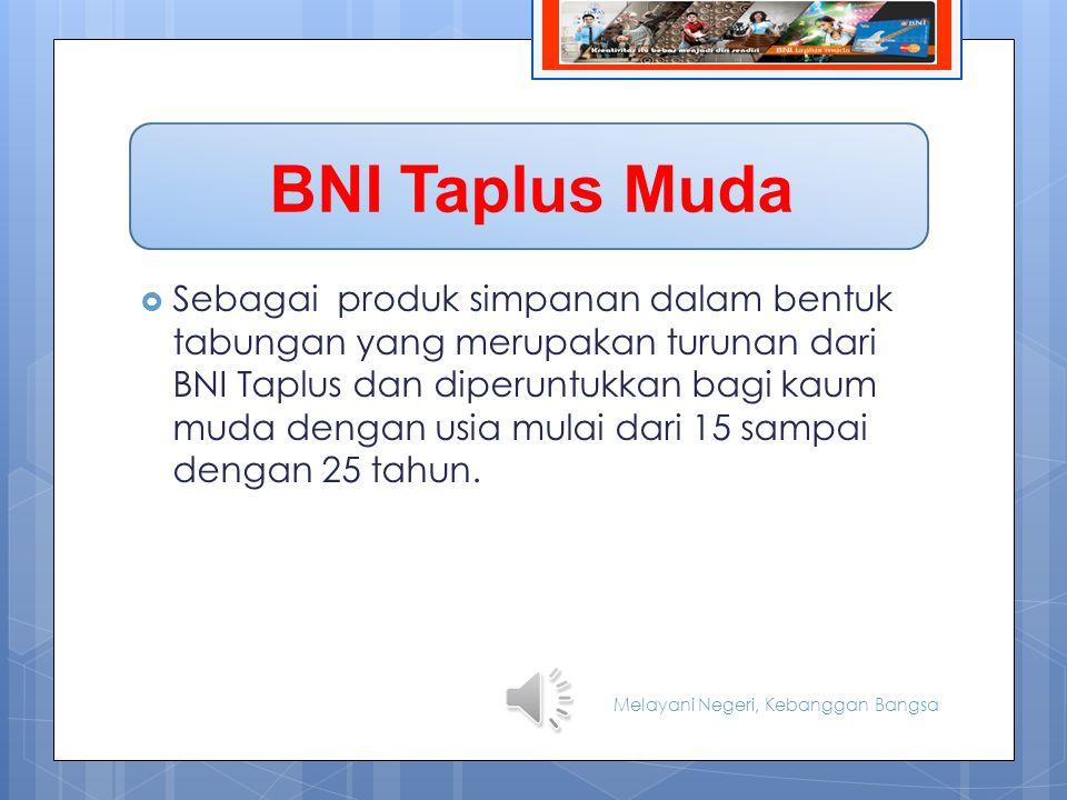 BIODATA BNI Taplus Muda  Sebagai produk simpanan dalam bentuk tabungan yang merupakan turunan dari BNI Taplus dan diperuntukkan bagi kaum muda dengan usia mulai dari 15 sampai dengan 25 tahun.