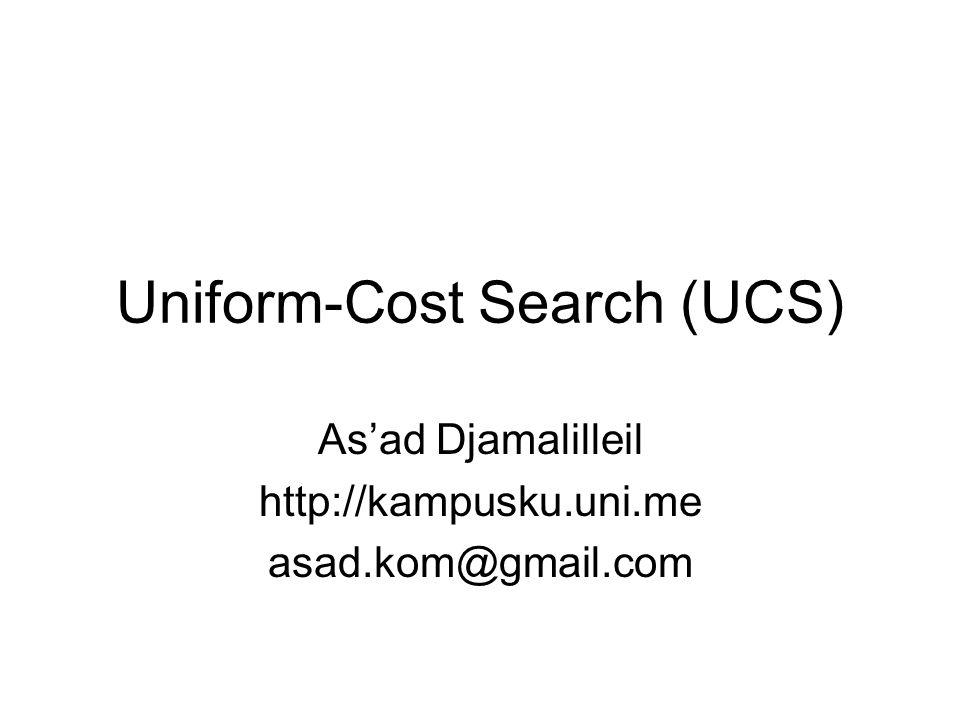 Uniform Cost Search (UCS) UCS merupakan salah satu teknik pencarian yang memperhitungkan cost/biaya Dari satu state ke state yang lain memiliki nilai/bobot yang dapat diukur untuk memilih state yang paling optimal