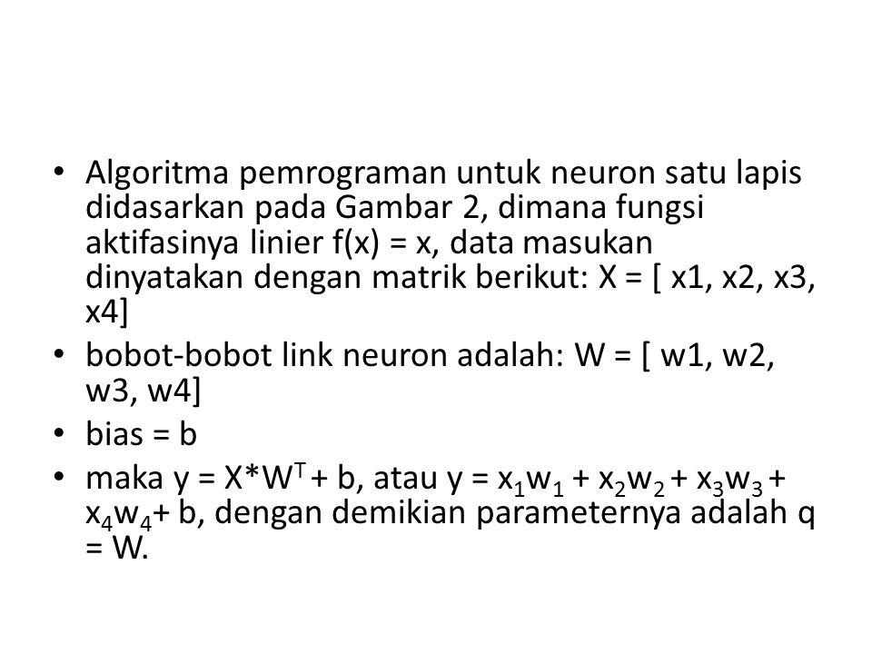 Algoritma pemrograman untuk neuron satu lapis didasarkan pada Gambar 2, dimana fungsi aktifasinya linier f(x) = x, data masukan dinyatakan dengan matrik berikut: X = [ x1, x2, x3, x4] bobot-bobot link neuron adalah: W = [ w1, w2, w3, w4] bias = b maka y = X*W T + b, atau y = x 1 w 1 + x 2 w 2 + x 3 w 3 + x 4 w 4 + b, dengan demikian parameternya adalah q = W.