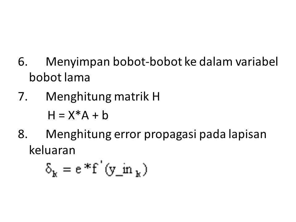 6. Menyimpan bobot-bobot ke dalam variabel bobot lama 7. Menghitung matrik H H = X*A + b 8. Menghitung error propagasi pada lapisan keluaran