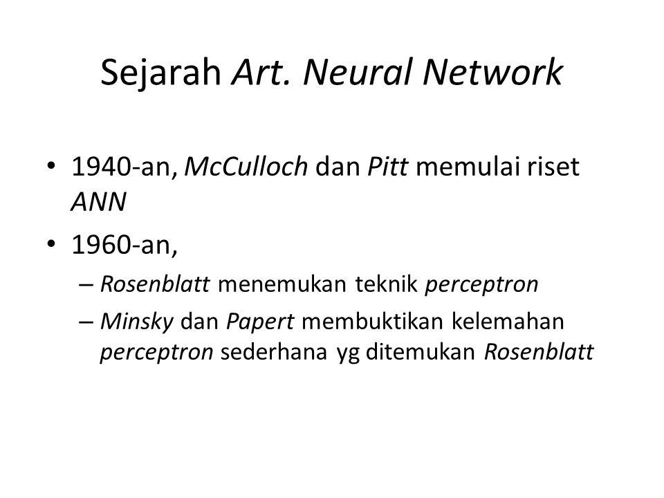 Sejarah Art. Neural Network 1940-an, McCulloch dan Pitt memulai riset ANN 1960-an, – Rosenblatt menemukan teknik perceptron – Minsky dan Papert membuk