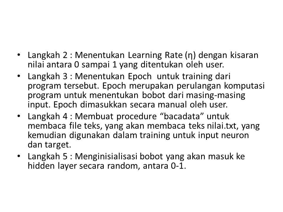 Langkah 2 : Menentukan Learning Rate (η) dengan kisaran nilai antara 0 sampai 1 yang ditentukan oleh user. Langkah 3 : Menentukan Epoch untuk training