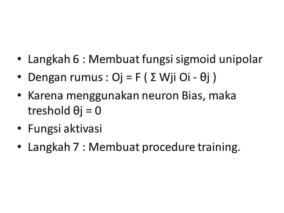 Langkah 6 : Membuat fungsi sigmoid unipolar Dengan rumus : Oj = F ( Σ Wji Oi - θj ) Karena menggunakan neuron Bias, maka treshold θj = 0 Fungsi aktiva