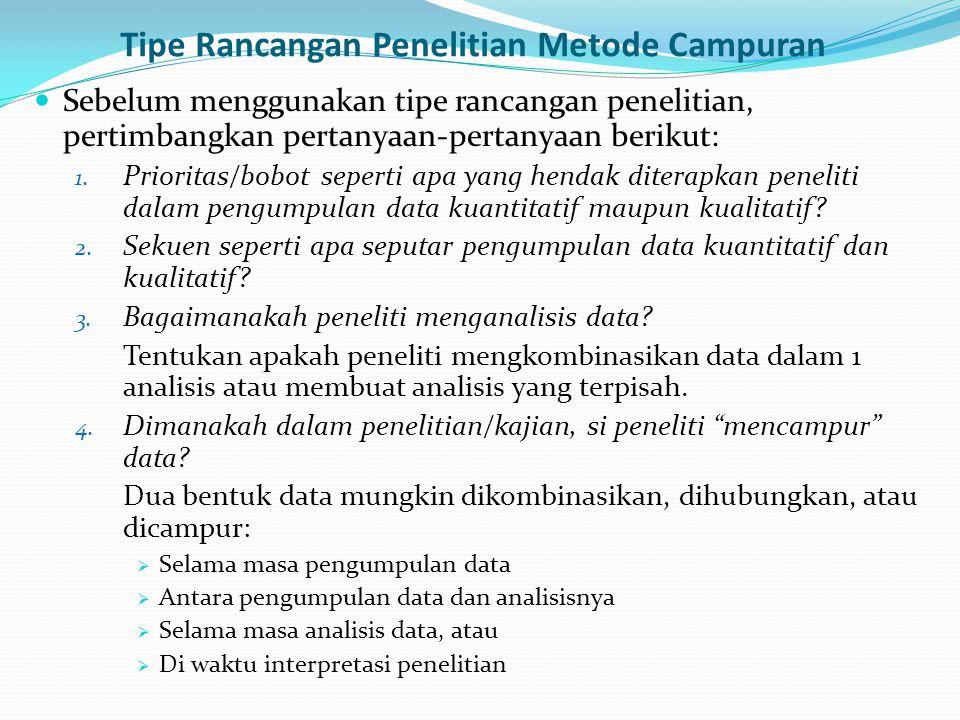 Tipe Rancangan Penelitian Metode Campuran Sebelum menggunakan tipe rancangan penelitian, pertimbangkan pertanyaan-pertanyaan berikut: 1. Prioritas/bob