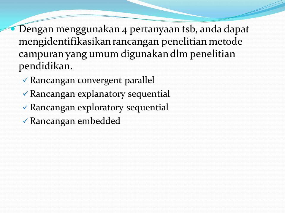 Dengan menggunakan 4 pertanyaan tsb, anda dapat mengidentifikasikan rancangan penelitian metode campuran yang umum digunakan dlm penelitian pendidikan