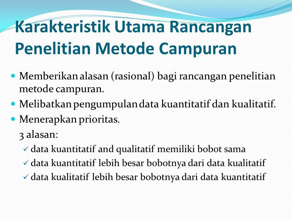 Karakteristik Utama Rancangan Penelitian Metode Campuran Memberikan alasan (rasional) bagi rancangan penelitian metode campuran. Melibatkan pengumpula