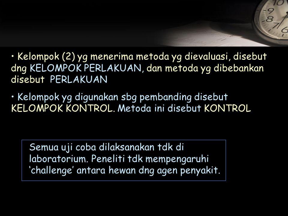 Kelompok (2) yg menerima metoda yg dievaluasi, disebut dng KELOMPOK PERLAKUAN, dan metoda yg dibebankan disebut PERLAKUAN Kelompok yg digunakan sbg pembanding disebut KELOMPOK KONTROL.
