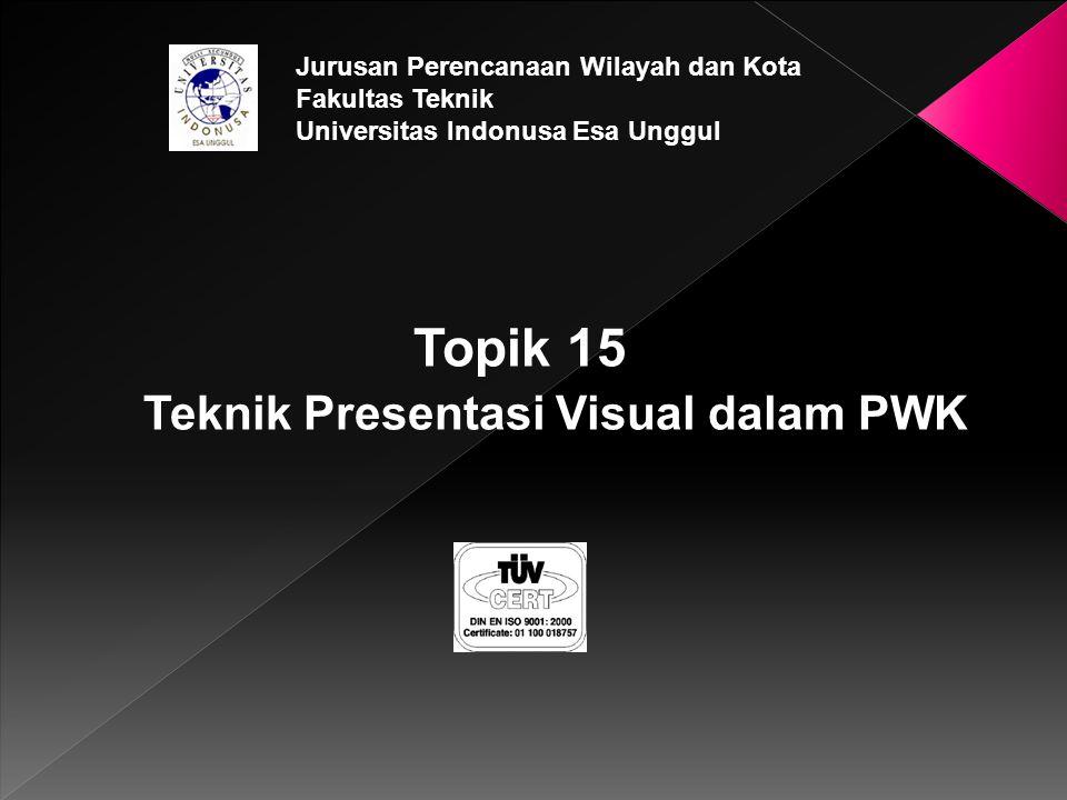 Topik 15 Teknik Presentasi Visual dalam PWK Jurusan Perencanaan Wilayah dan Kota Fakultas Teknik Universitas Indonusa Esa Unggul