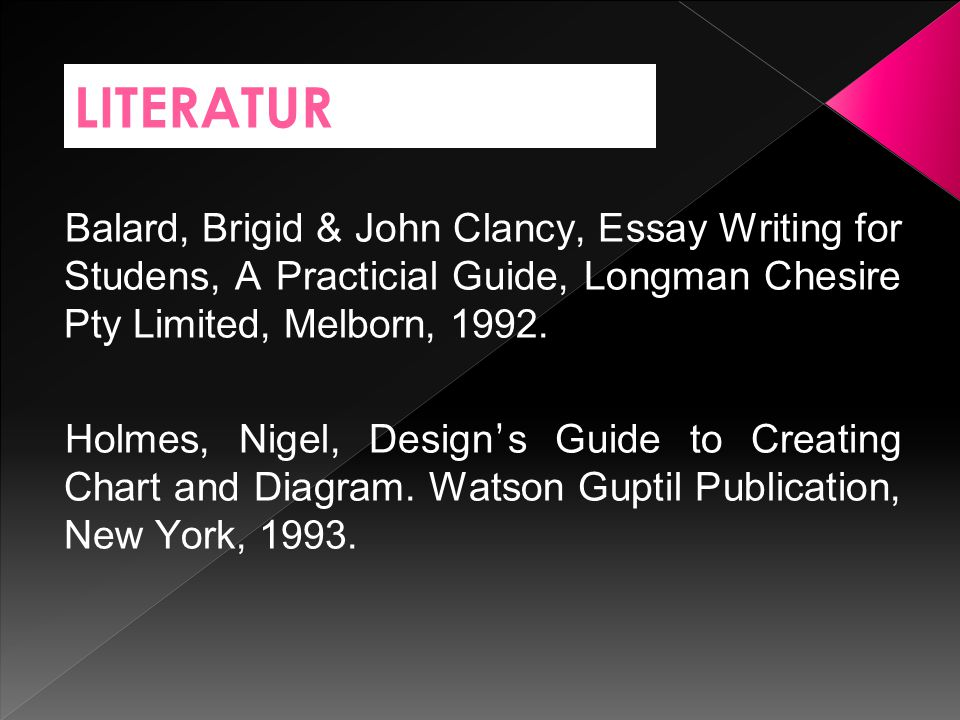 LITERATUR Balard, Brigid & John Clancy, Essay Writing for Studens, A Practicial Guide, Longman Chesire Pty Limited, Melborn, 1992. Holmes, Nigel, Desi