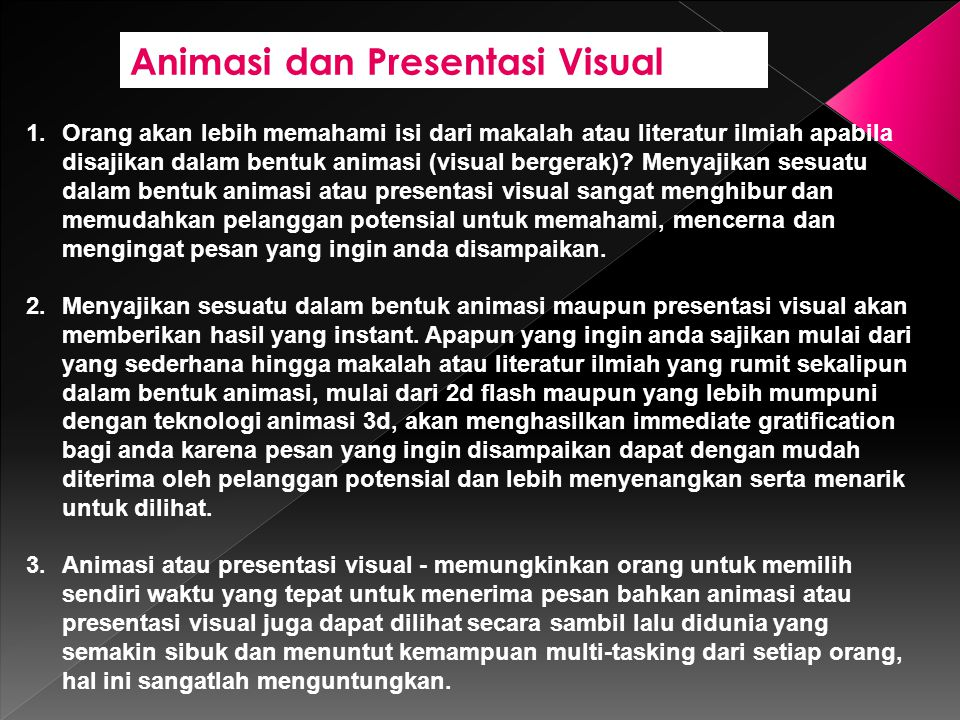 Animasi dan Presentasi Visual 1.Orang akan lebih memahami isi dari makalah atau literatur ilmiah apabila disajikan dalam bentuk animasi (visual bergerak).