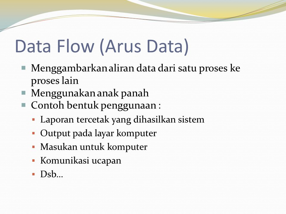 Data Flow (Arus Data)  Menggambarkan aliran data dari satu proses ke proses lain  Menggunakan anak panah  Contoh bentuk penggunaan :  Laporan tercetak yang dihasilkan sistem  Output pada layar komputer  Masukan untuk komputer  Komunikasi ucapan  Dsb…