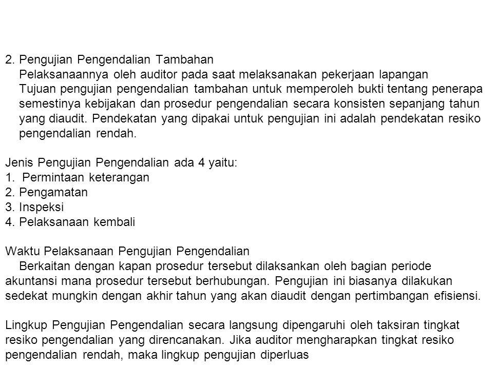 2. Pengujian Pengendalian Tambahan Pelaksanaannya oleh auditor pada saat melaksanakan pekerjaan lapangan Tujuan pengujian pengendalian tambahan untuk