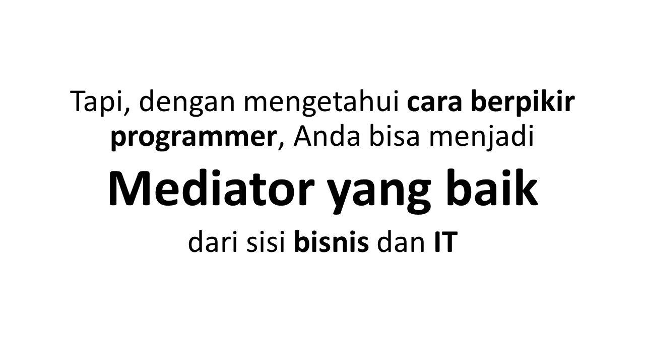 Tapi, dengan mengetahui cara berpikir programmer, Anda bisa menjadi Mediator yang baik dari sisi bisnis dan IT
