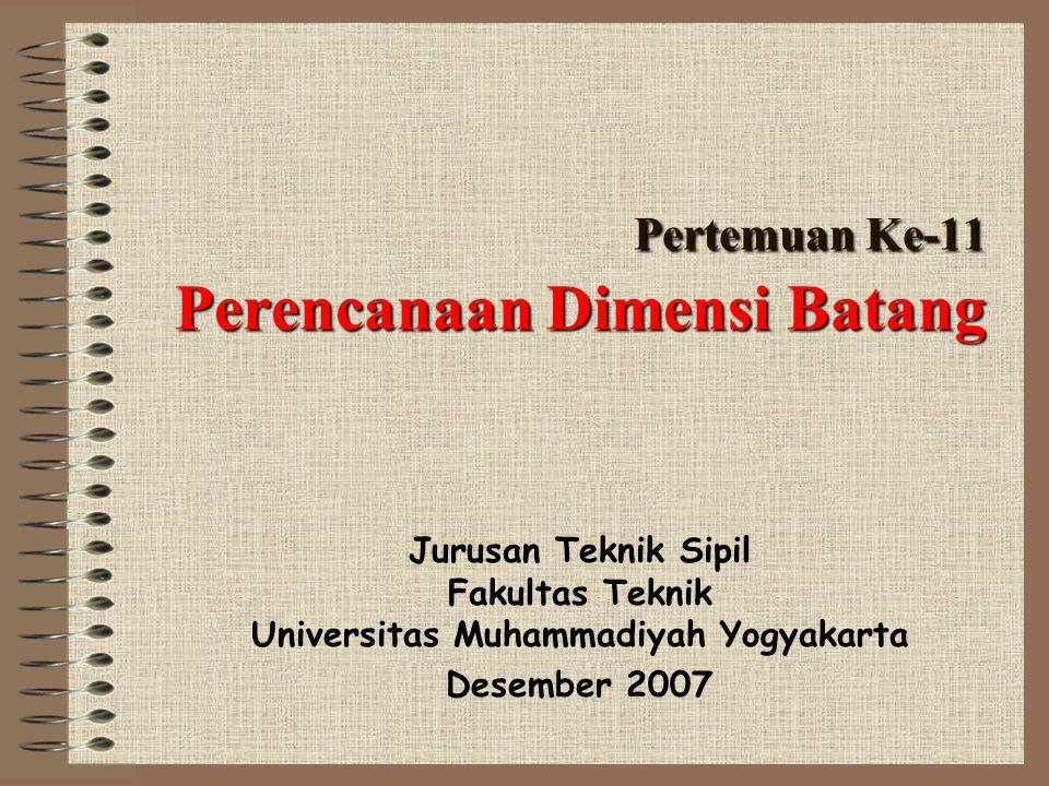 Pertemuan Ke-11 Perencanaan Dimensi Batang Jurusan Teknik Sipil Fakultas Teknik Universitas Muhammadiyah Yogyakarta Desember 2007