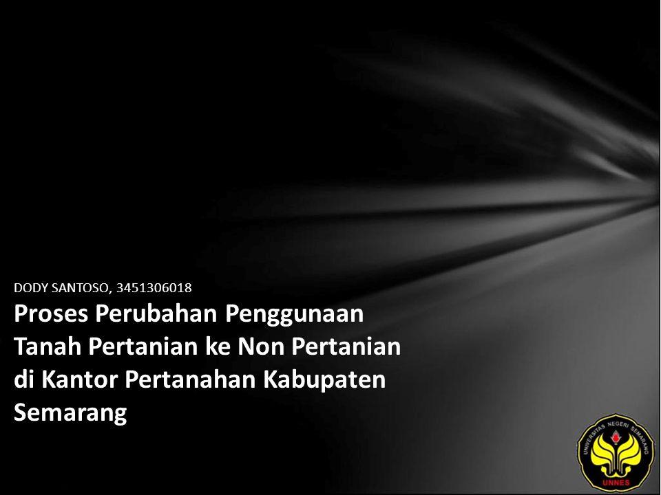 DODY SANTOSO, 3451306018 Proses Perubahan Penggunaan Tanah Pertanian ke Non Pertanian di Kantor Pertanahan Kabupaten Semarang