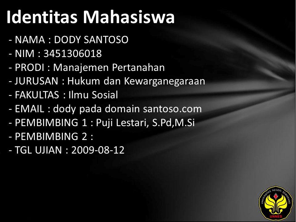 Identitas Mahasiswa - NAMA : DODY SANTOSO - NIM : 3451306018 - PRODI : Manajemen Pertanahan - JURUSAN : Hukum dan Kewarganegaraan - FAKULTAS : Ilmu Sosial - EMAIL : dody pada domain santoso.com - PEMBIMBING 1 : Puji Lestari, S.Pd,M.Si - PEMBIMBING 2 : - TGL UJIAN : 2009-08-12