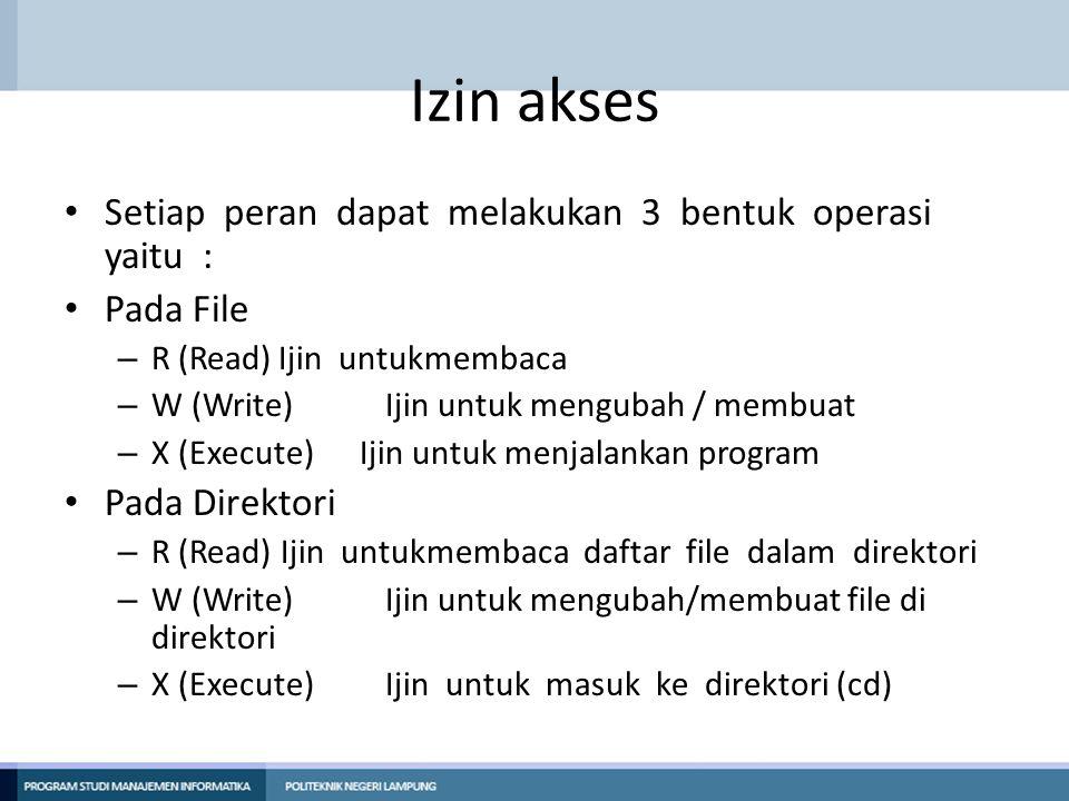 Izin akses Setiap peran dapat melakukan 3 bentuk operasi yaitu : Pada File – R (Read)Ijin untukmembaca – W (Write)Ijin untuk mengubah / membuat – X (Execute) Ijin untuk menjalankan program Pada Direktori – R (Read) Ijin untukmembaca daftar file dalam direktori – W (Write)Ijin untuk mengubah/membuat file di direktori – X (Execute)Ijin untuk masuk ke direktori (cd)