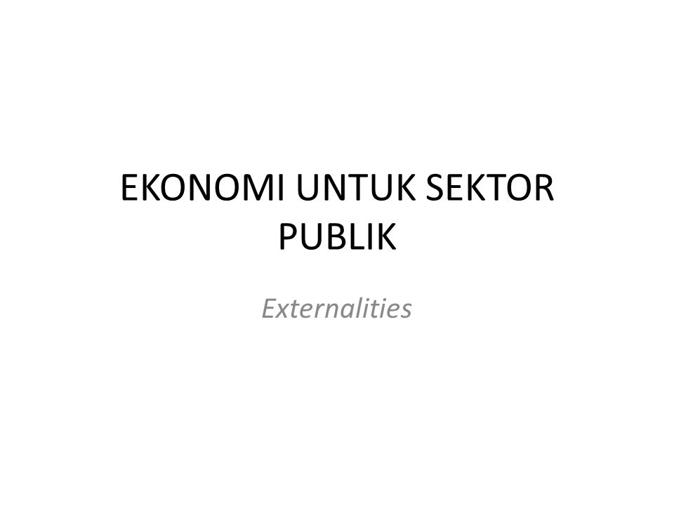 EKONOMI UNTUK SEKTOR PUBLIK Externalities