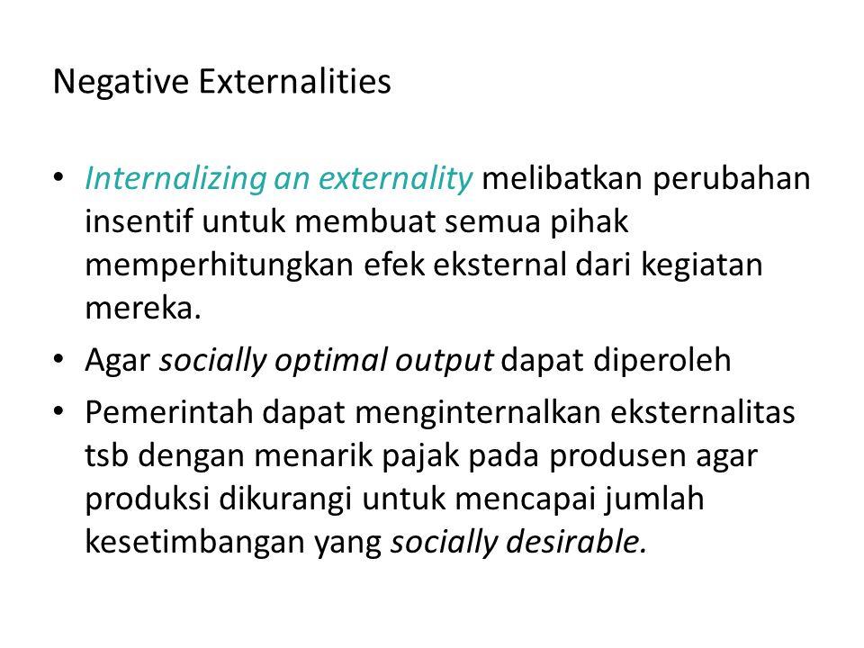 Negative Externalities Internalizing an externality melibatkan perubahan insentif untuk membuat semua pihak memperhitungkan efek eksternal dari kegiat