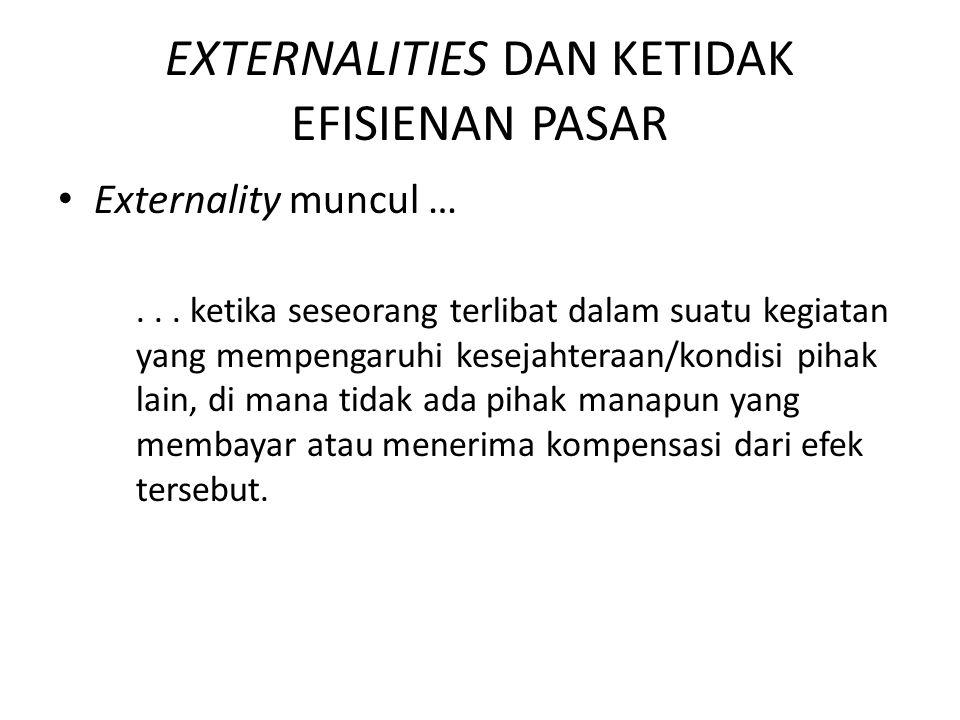 EXTERNALITIES DAN KETIDAK EFISIENAN PASAR Ketika pengaruh yang muncul tidak menguntungkan pihak lain → a negative externality Ketika pengaruh yang muncul menguntungkan pihak lain → a positive externality