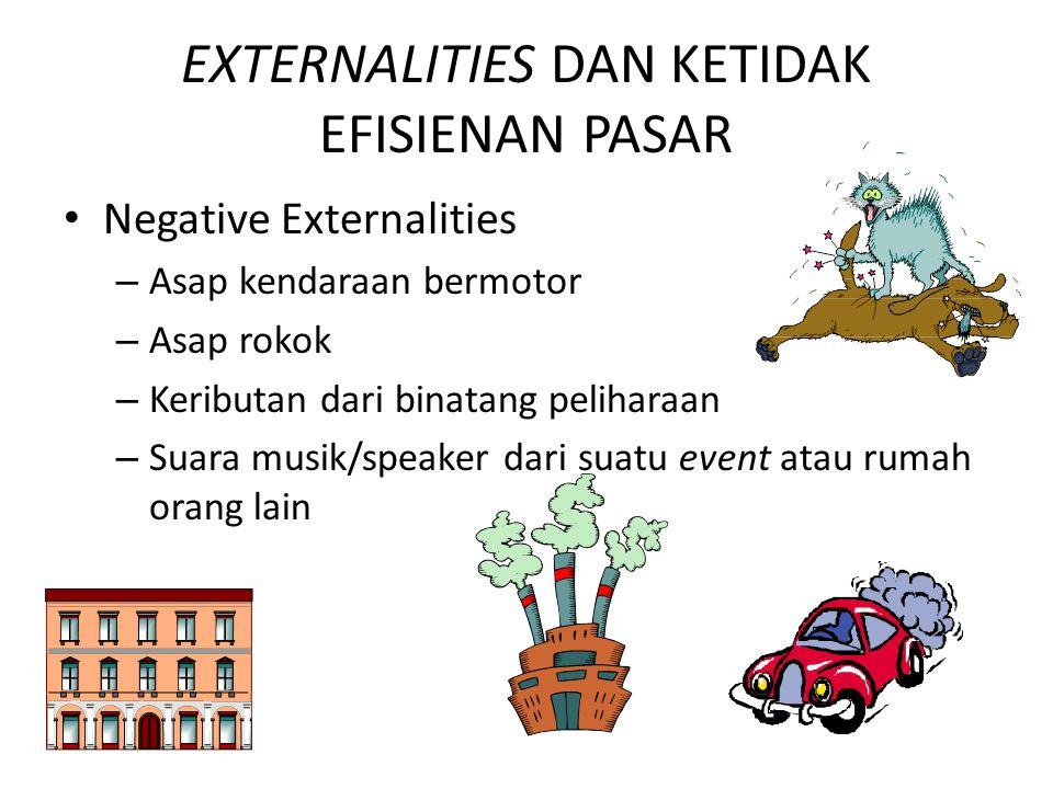 EXTERNALITIES DAN KETIDAK EFISIENAN PASAR Negative Externalities – Asap kendaraan bermotor – Asap rokok – Keributan dari binatang peliharaan – Suara m