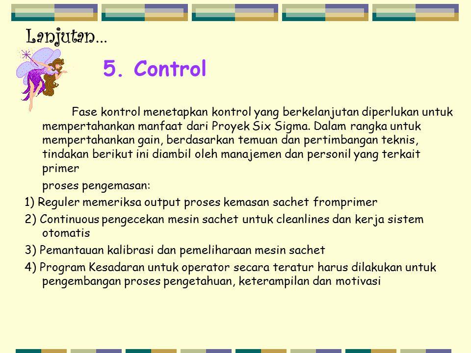 5. Control Fase kontrol menetapkan kontrol yang berkelanjutan diperlukan untuk mempertahankan manfaat dari Proyek Six Sigma. Dalam rangka untuk memper