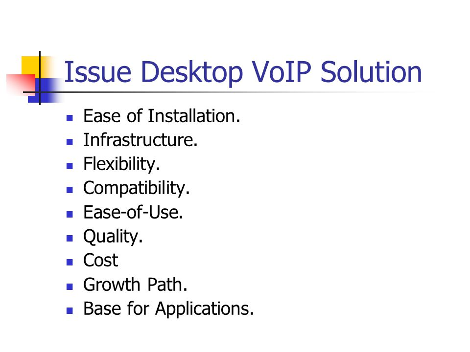 Issue Desktop VoIP Solution Ease of Installation. Infrastructure. Flexibility. Compatibility. Ease-of-Use. Quality. Cost Growth Path. Base for Applica