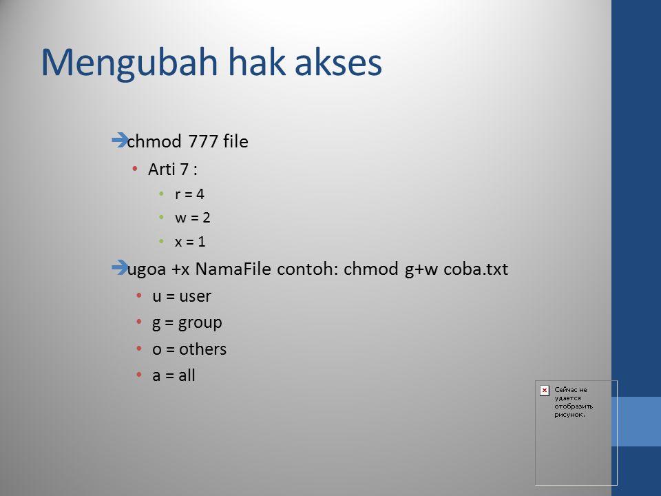 Mengubah hak akses  chmod 777 file Arti 7 : r = 4 w = 2 x = 1  ugoa +x NamaFile contoh: chmod g+w coba.txt u = user g = group o = others a = all