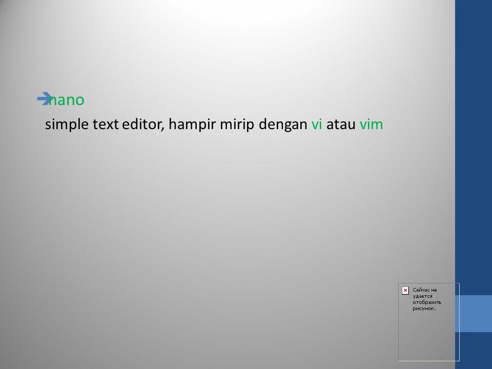  nano simple text editor, hampir mirip dengan vi atau vim