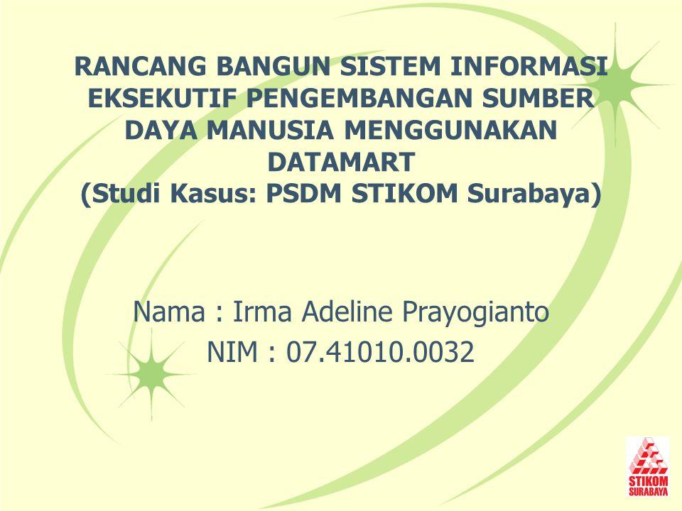 RANCANG BANGUN SISTEM INFORMASI EKSEKUTIF PENGEMBANGAN SUMBER DAYA MANUSIA MENGGUNAKAN DATAMART (Studi Kasus: PSDM STIKOM Surabaya) Nama : Irma Adelin