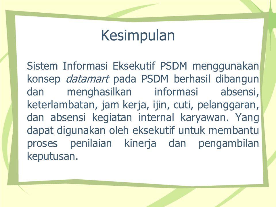 Kesimpulan Sistem Informasi Eksekutif PSDM menggunakan konsep datamart pada PSDM berhasil dibangun dan menghasilkan informasi absensi, keterlambatan,