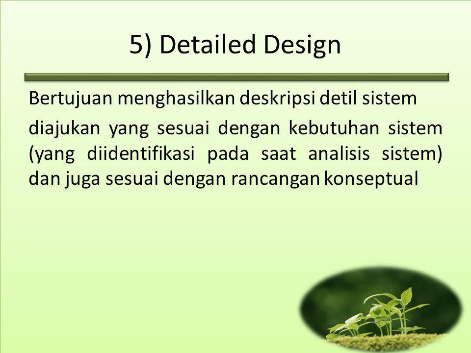 5) Detailed Design Bertujuan menghasilkan deskripsi detil sistem diajukan yang sesuai dengan kebutuhan sistem (yang diidentifikasi pada saat analisis