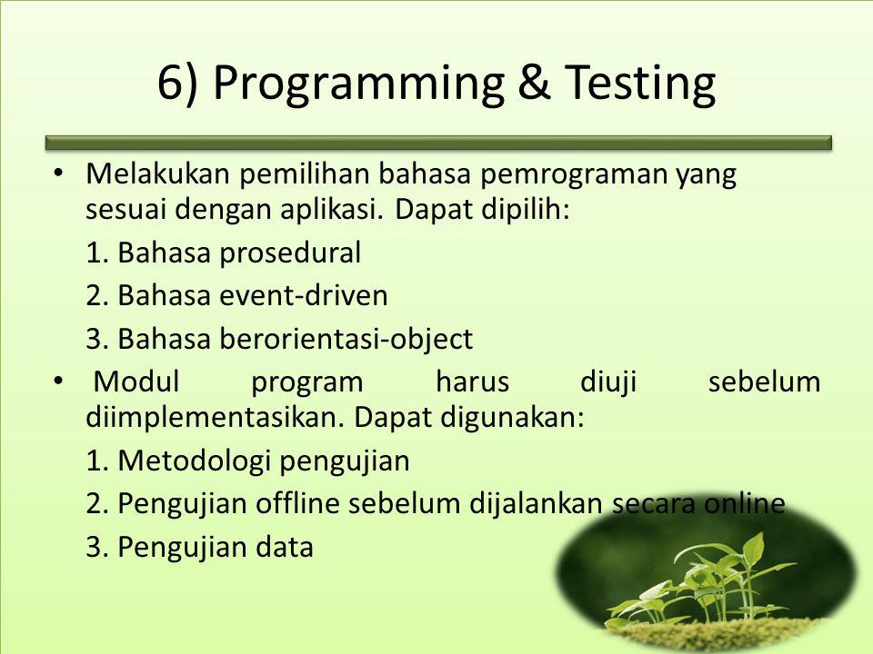 6) Programming & Testing Melakukan pemilihan bahasa pemrograman yang sesuai dengan aplikasi. Dapat dipilih: 1. Bahasa prosedural 2. Bahasa event-drive
