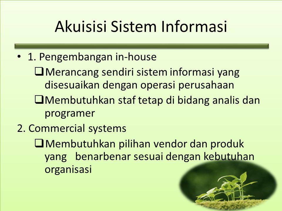 Akuisisi Sistem Informasi 1. Pengembangan in-house  Merancang sendiri sistem informasi yang disesuaikan dengan operasi perusahaan  Membutuhkan staf
