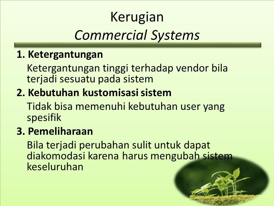 Kerugian Commercial Systems 1. Ketergantungan Ketergantungan tinggi terhadap vendor bila terjadi sesuatu pada sistem 2. Kebutuhan kustomisasi sistem T