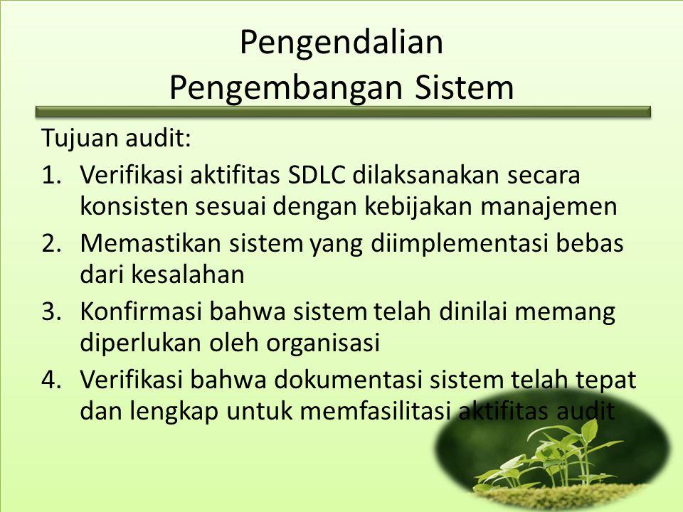 Pengendalian Pengembangan Sistem Tujuan audit: 1.Verifikasi aktifitas SDLC dilaksanakan secara konsisten sesuai dengan kebijakan manajemen 2.Memastika