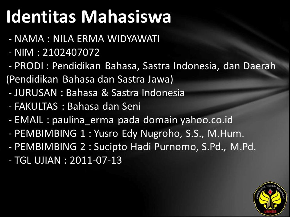 Identitas Mahasiswa - NAMA : NILA ERMA WIDYAWATI - NIM : 2102407072 - PRODI : Pendidikan Bahasa, Sastra Indonesia, dan Daerah (Pendidikan Bahasa dan Sastra Jawa) - JURUSAN : Bahasa & Sastra Indonesia - FAKULTAS : Bahasa dan Seni - EMAIL : paulina_erma pada domain yahoo.co.id - PEMBIMBING 1 : Yusro Edy Nugroho, S.S., M.Hum.