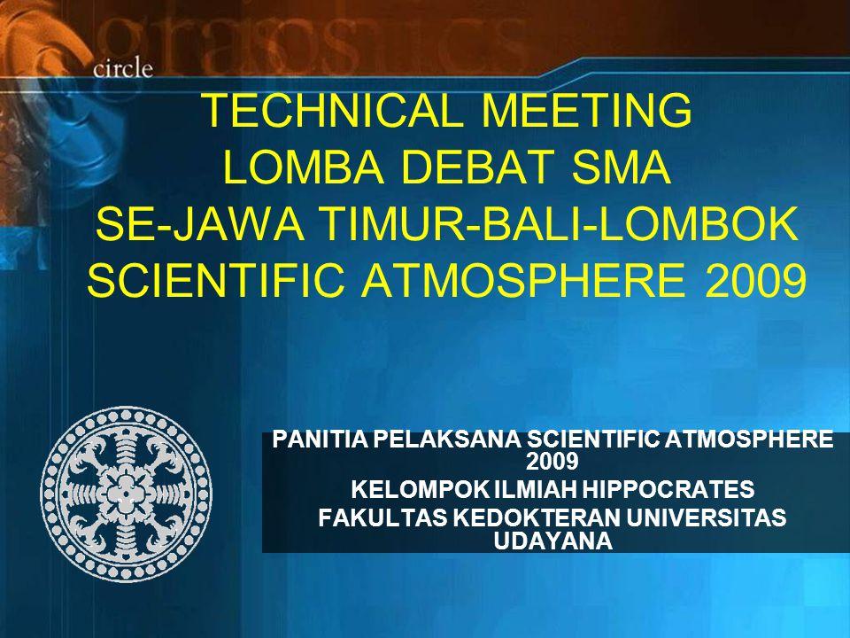 TECHNICAL MEETING LOMBA DEBAT SMA SE-JAWA TIMUR-BALI-LOMBOK SCIENTIFIC ATMOSPHERE 2009 PANITIA PELAKSANA SCIENTIFIC ATMOSPHERE 2009 KELOMPOK ILMIAH HIPPOCRATES FAKULTAS KEDOKTERAN UNIVERSITAS UDAYANA