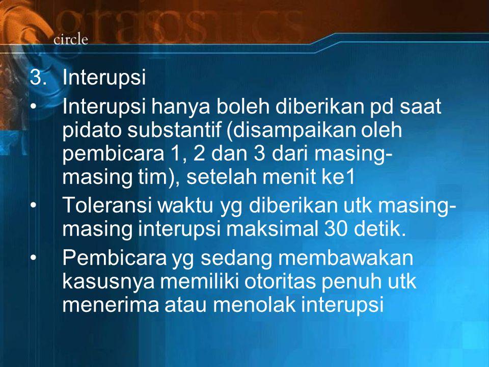 3.Interupsi Interupsi hanya boleh diberikan pd saat pidato substantif (disampaikan oleh pembicara 1, 2 dan 3 dari masing- masing tim), setelah menit ke1 Toleransi waktu yg diberikan utk masing- masing interupsi maksimal 30 detik.