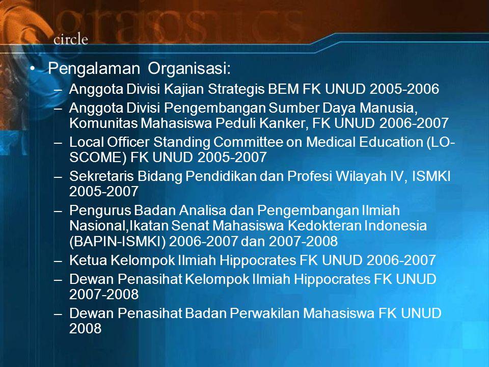 Pengalaman Organisasi: –Anggota Divisi Kajian Strategis BEM FK UNUD 2005-2006 –Anggota Divisi Pengembangan Sumber Daya Manusia, Komunitas Mahasiswa Peduli Kanker, FK UNUD 2006-2007 –Local Officer Standing Committee on Medical Education (LO- SCOME) FK UNUD 2005-2007 –Sekretaris Bidang Pendidikan dan Profesi Wilayah IV, ISMKI 2005-2007 –Pengurus Badan Analisa dan Pengembangan Ilmiah Nasional,Ikatan Senat Mahasiswa Kedokteran Indonesia (BAPIN-ISMKI) 2006-2007 dan 2007-2008 –Ketua Kelompok Ilmiah Hippocrates FK UNUD 2006-2007 –Dewan Penasihat Kelompok Ilmiah Hippocrates FK UNUD 2007-2008 –Dewan Penasihat Badan Perwakilan Mahasiswa FK UNUD 2008