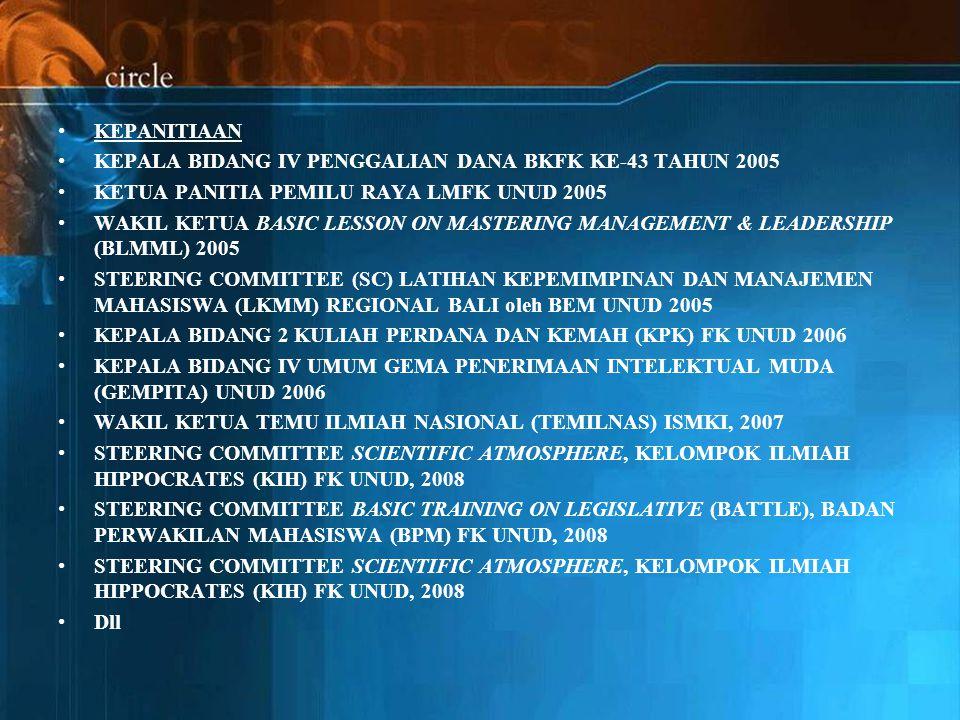 KEPANITIAAN KEPALA BIDANG IV PENGGALIAN DANA BKFK KE-43 TAHUN 2005 KETUA PANITIA PEMILU RAYA LMFK UNUD 2005 WAKIL KETUA BASIC LESSON ON MASTERING MANAGEMENT & LEADERSHIP (BLMML) 2005 STEERING COMMITTEE (SC) LATIHAN KEPEMIMPINAN DAN MANAJEMEN MAHASISWA (LKMM) REGIONAL BALI oleh BEM UNUD 2005 KEPALA BIDANG 2 KULIAH PERDANA DAN KEMAH (KPK) FK UNUD 2006 KEPALA BIDANG IV UMUM GEMA PENERIMAAN INTELEKTUAL MUDA (GEMPITA) UNUD 2006 WAKIL KETUA TEMU ILMIAH NASIONAL (TEMILNAS) ISMKI, 2007 STEERING COMMITTEE SCIENTIFIC ATMOSPHERE, KELOMPOK ILMIAH HIPPOCRATES (KIH) FK UNUD, 2008 STEERING COMMITTEE BASIC TRAINING ON LEGISLATIVE (BATTLE), BADAN PERWAKILAN MAHASISWA (BPM) FK UNUD, 2008 STEERING COMMITTEE SCIENTIFIC ATMOSPHERE, KELOMPOK ILMIAH HIPPOCRATES (KIH) FK UNUD, 2008 Dll