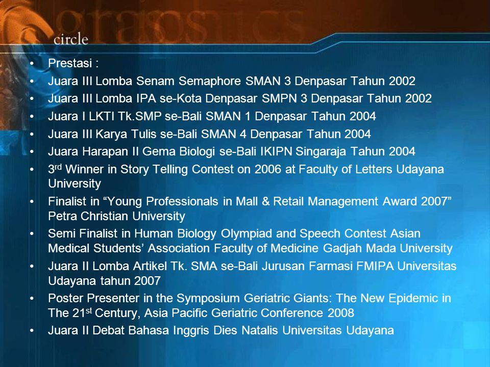 Prestasi : Juara III Lomba Senam Semaphore SMAN 3 Denpasar Tahun 2002 Juara III Lomba IPA se-Kota Denpasar SMPN 3 Denpasar Tahun 2002 Juara I LKTI Tk.SMP se-Bali SMAN 1 Denpasar Tahun 2004 Juara III Karya Tulis se-Bali SMAN 4 Denpasar Tahun 2004 Juara Harapan II Gema Biologi se-Bali IKIPN Singaraja Tahun 2004 3 rd Winner in Story Telling Contest on 2006 at Faculty of Letters Udayana University Finalist in Young Professionals in Mall & Retail Management Award 2007 Petra Christian University Semi Finalist in Human Biology Olympiad and Speech Contest Asian Medical Students' Association Faculty of Medicine Gadjah Mada University Juara II Lomba Artikel Tk.