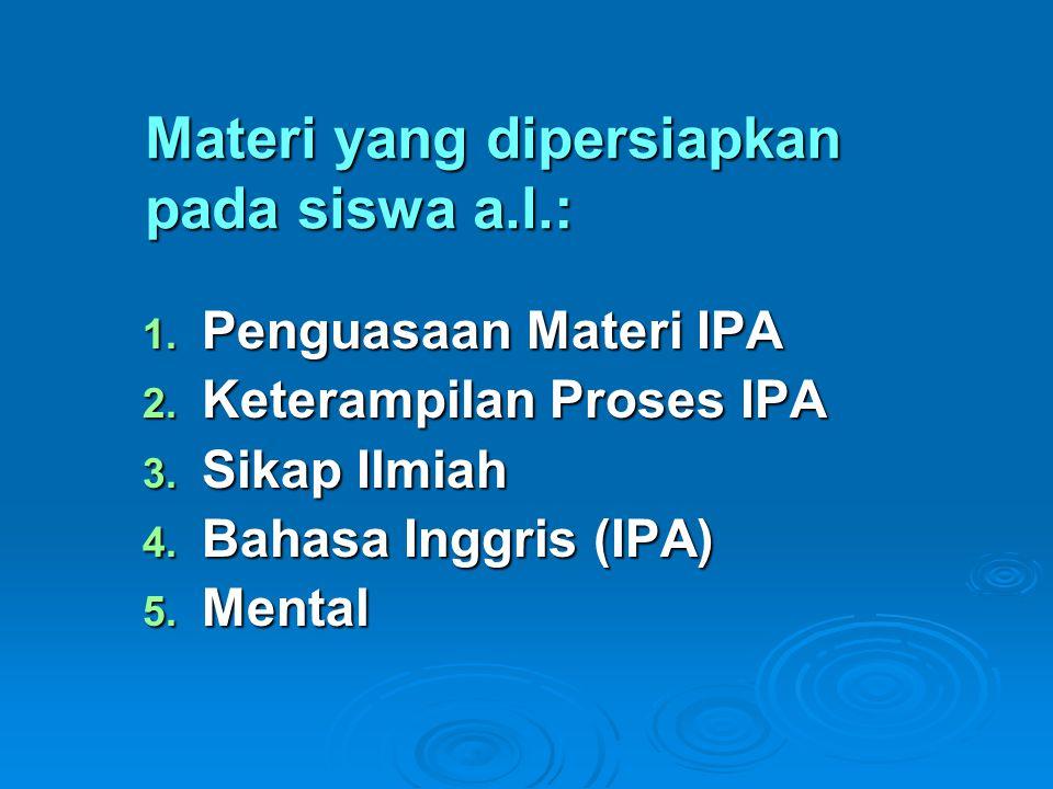 Materi yang dipersiapkan pada siswa a.l.: 1. Penguasaan Materi IPA 2. Keterampilan Proses IPA 3. Sikap Ilmiah 4. Bahasa Inggris (IPA) 5. Mental