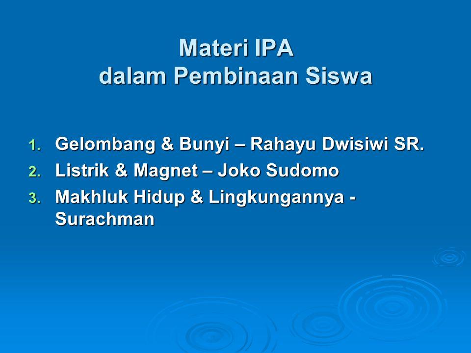 Materi IPA dalam Pembinaan Siswa 1. Gelombang & Bunyi – Rahayu Dwisiwi SR. 2. Listrik & Magnet – Joko Sudomo 3. Makhluk Hidup & Lingkungannya - Surach